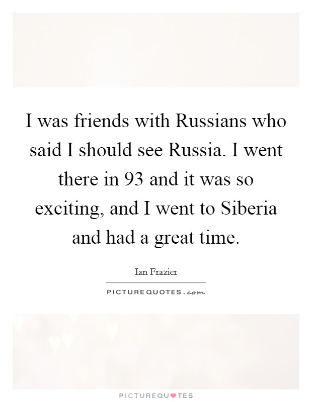 I was friends with Russians who said I should see Russia. I went there in  93 and it was so exciting, and I went to Siberia and had a great time Picture Quote #1