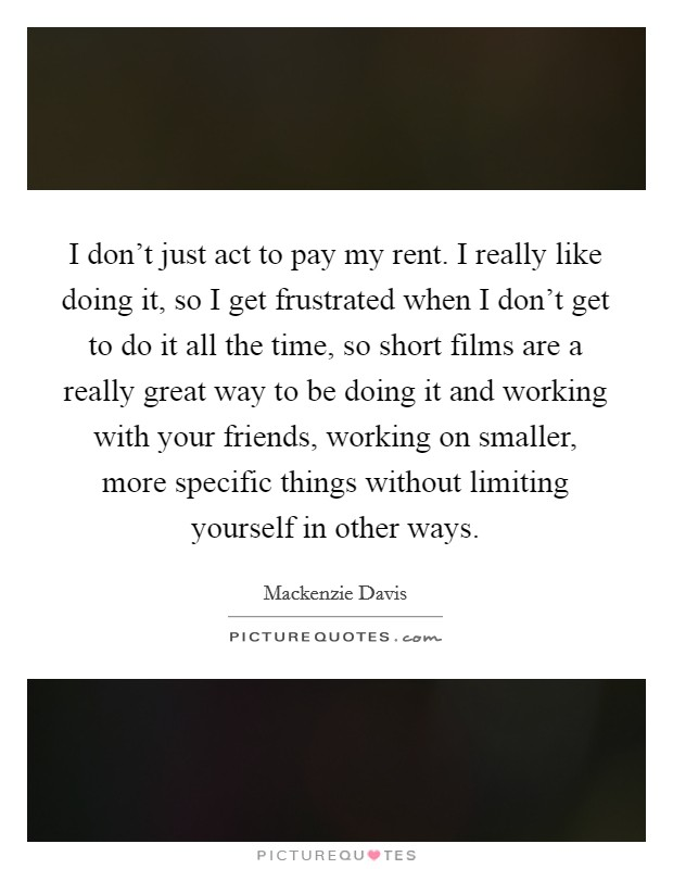 I don't just act to pay my rent. I really like doing it, so I get frustrated when I don't get to do it all the time, so short films are a really great way to be doing it and working with your friends, working on smaller, more specific things without limiting yourself in other ways Picture Quote #1