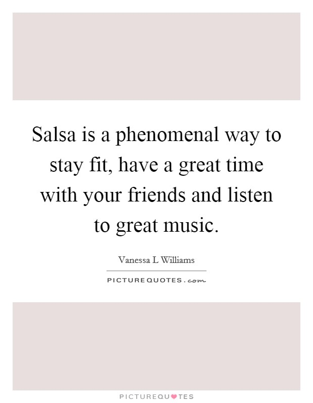 Salsa is a phenomenal way to stay fit, have a great time with your friends and listen to great music Picture Quote #1