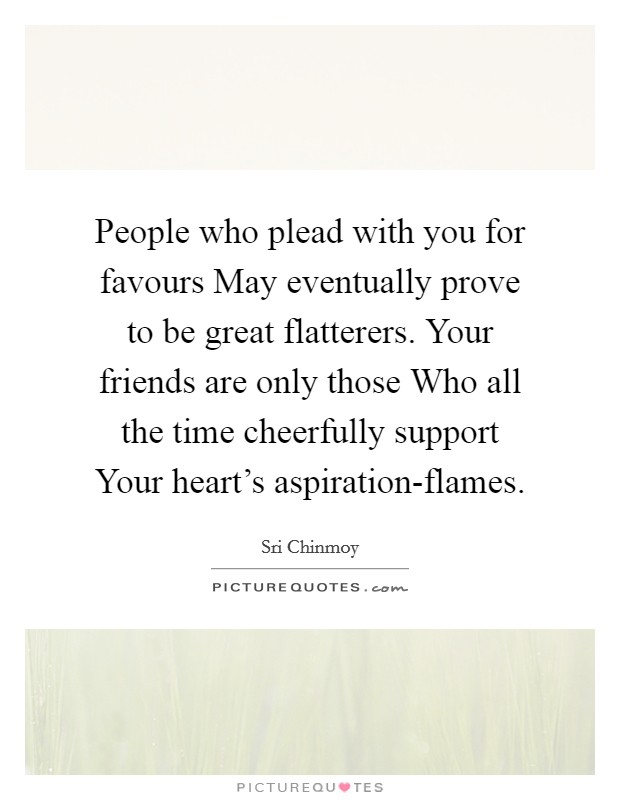 People who plead with you for favours May eventually prove to be great flatterers. Your friends are only those Who all the time cheerfully support Your heart's aspiration-flames Picture Quote #1