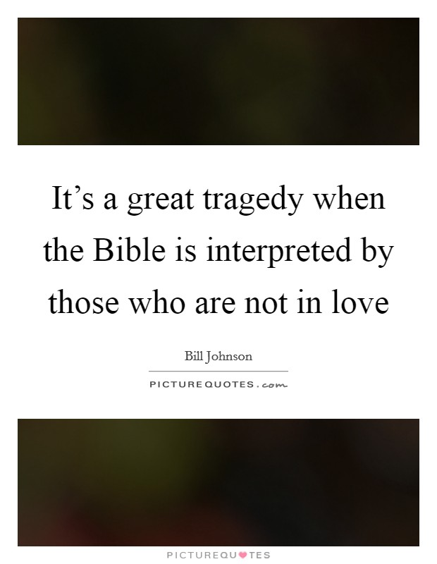 It's a great tragedy when the Bible is interpreted by those who are not in love Picture Quote #1