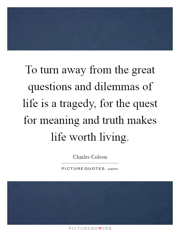To turn away from the great questions and dilemmas of life is a tragedy, for the quest for meaning and truth makes life worth living Picture Quote #1