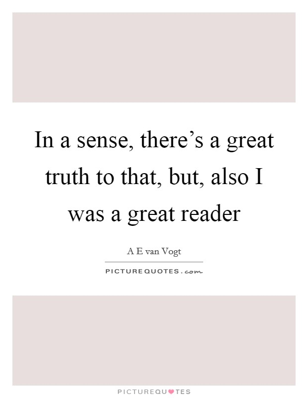 In a sense, there's a great truth to that, but, also I was a great reader Picture Quote #1