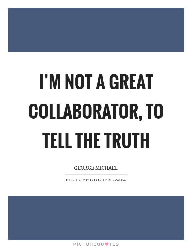 I'm not a great collaborator, to tell the truth Picture Quote #1
