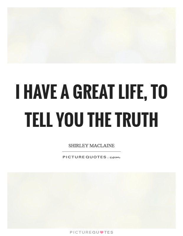 I have a great life, to tell you the truth Picture Quote #1
