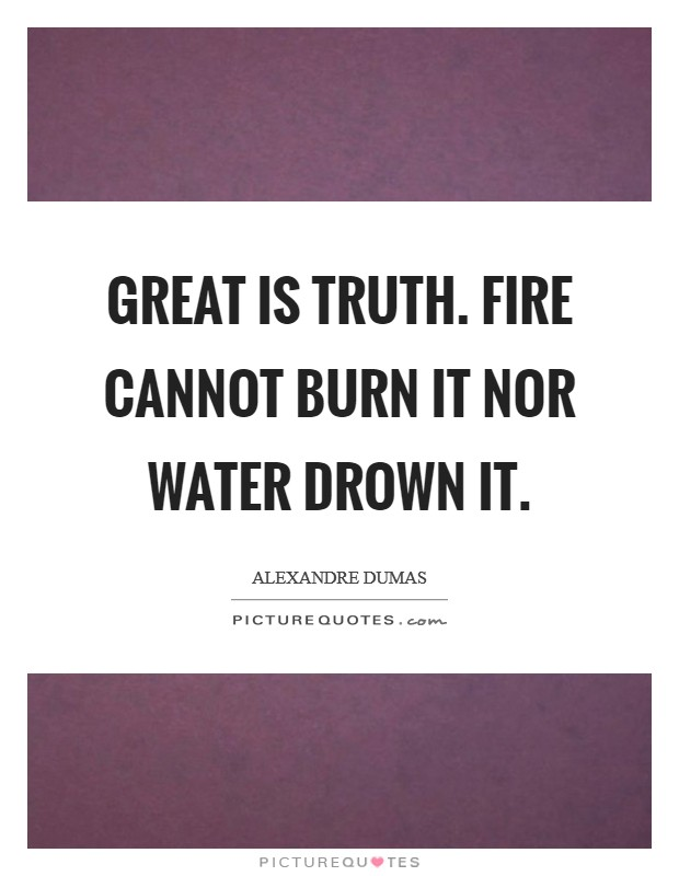 Great is truth. Fire cannot burn it nor water drown it Picture Quote #1