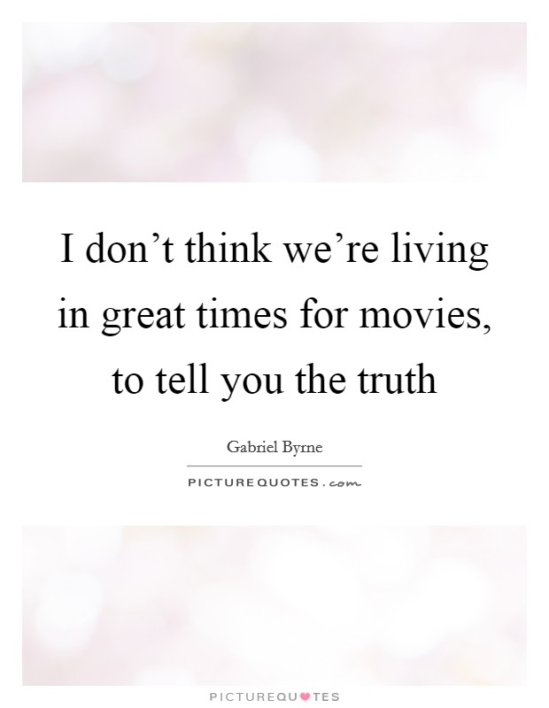 I don't think we're living in great times for movies, to tell you the truth Picture Quote #1