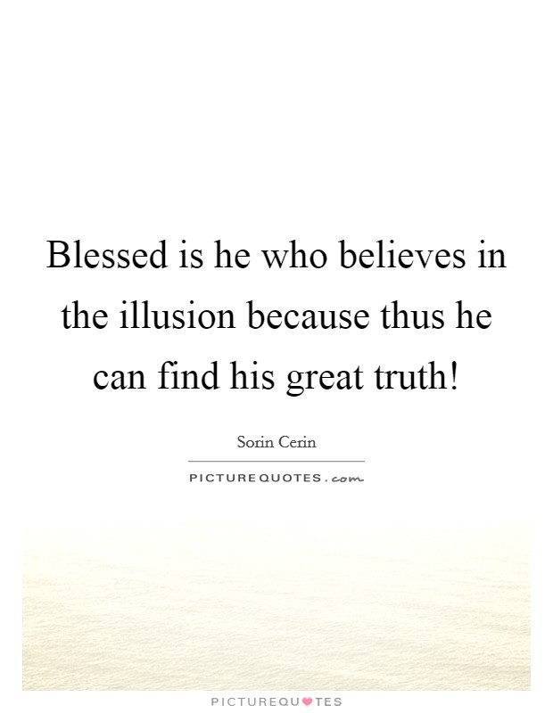 Blessed is he who believes in the illusion because thus he can find his great truth! Picture Quote #1