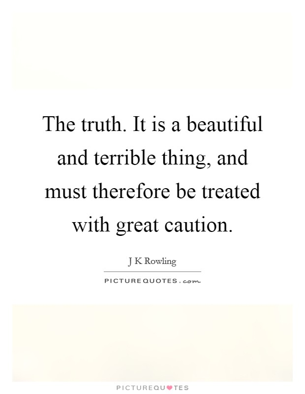 The truth. It is a beautiful and terrible thing, and must therefore be treated with great caution Picture Quote #1