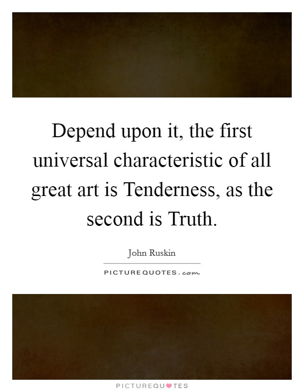 Depend upon it, the first universal characteristic of all great art is Tenderness, as the second is Truth Picture Quote #1