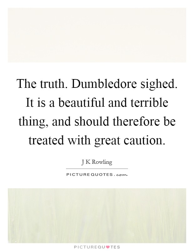 The truth. Dumbledore sighed. It is a beautiful and terrible thing, and should therefore be treated with great caution Picture Quote #1