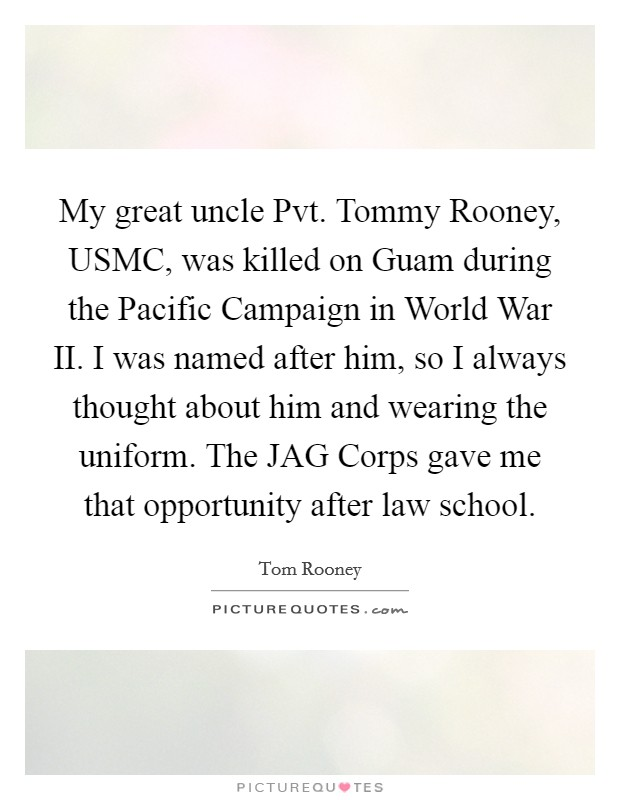 My great uncle Pvt. Tommy Rooney, USMC, was killed on Guam during the Pacific Campaign in World War II. I was named after him, so I always thought about him and wearing the uniform. The JAG Corps gave me that opportunity after law school Picture Quote #1