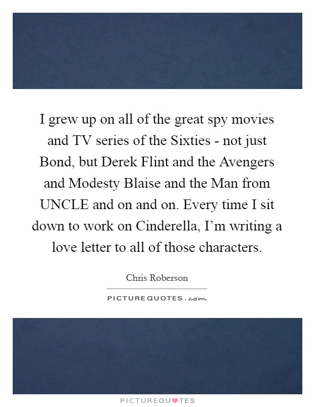 I grew up on all of the great spy movies and TV series of the Sixties - not just Bond, but Derek Flint and the Avengers and Modesty Blaise and the Man from UNCLE and on and on. Every time I sit down to work on Cinderella, I'm writing a love letter to all of those characters Picture Quote #1