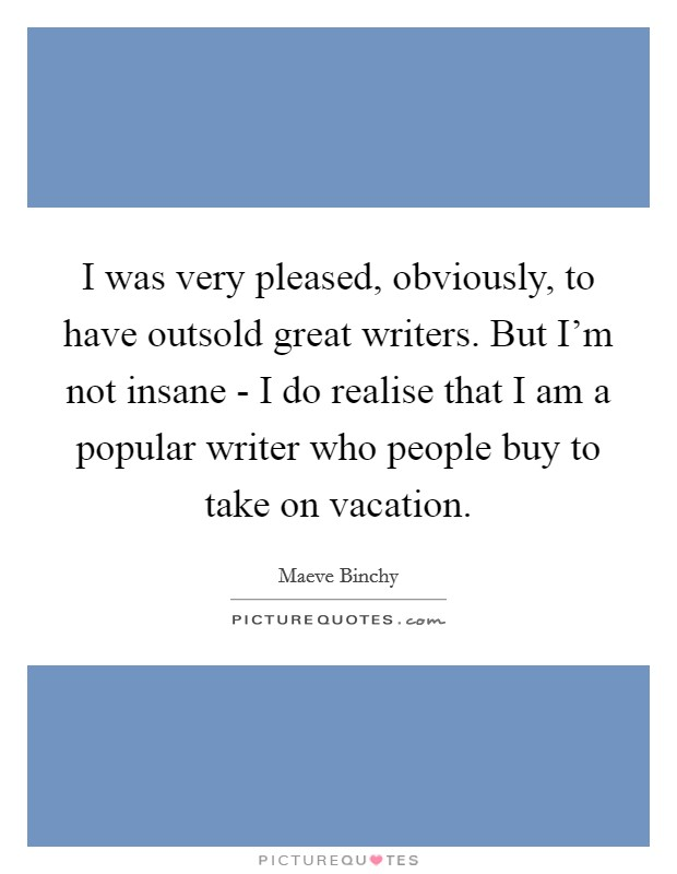 I was very pleased, obviously, to have outsold great writers. But I'm not insane - I do realise that I am a popular writer who people buy to take on vacation Picture Quote #1