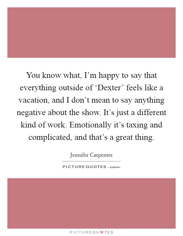 You know what, I'm happy to say that everything outside of 'Dexter' feels like a vacation, and I don't mean to say anything negative about the show. It's just a different kind of work. Emotionally it's taxing and complicated, and that's a great thing Picture Quote #1