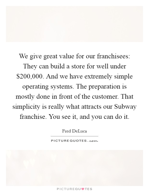 We give great value for our franchisees: They can build a store for well under $200,000. And we have extremely simple operating systems. The preparation is mostly done in front of the customer. That simplicity is really what attracts our Subway franchise. You see it, and you can do it Picture Quote #1