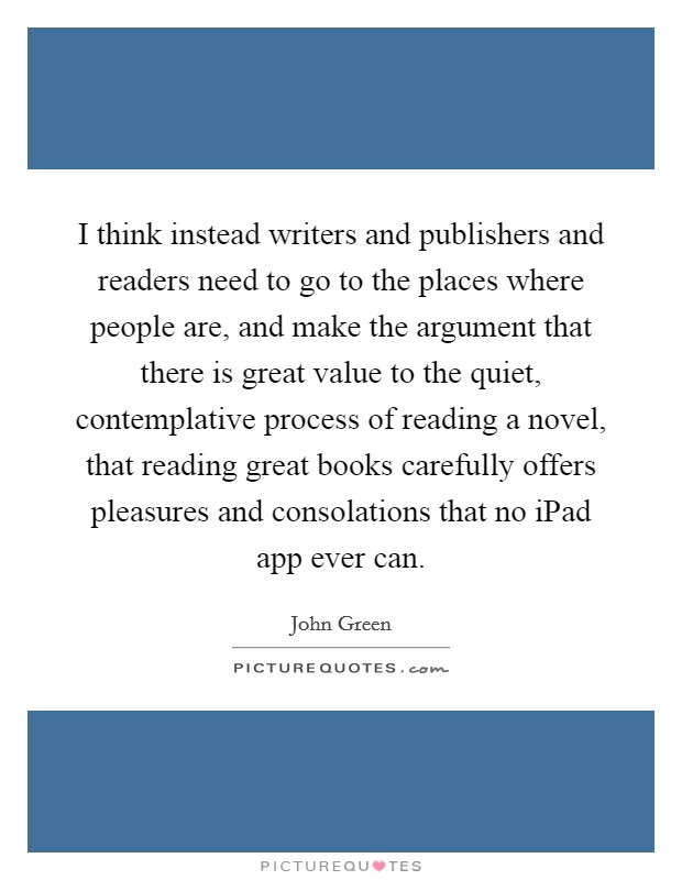 I think instead writers and publishers and readers need to go to the places where people are, and make the argument that there is great value to the quiet, contemplative process of reading a novel, that reading great books carefully offers pleasures and consolations that no iPad app ever can Picture Quote #1