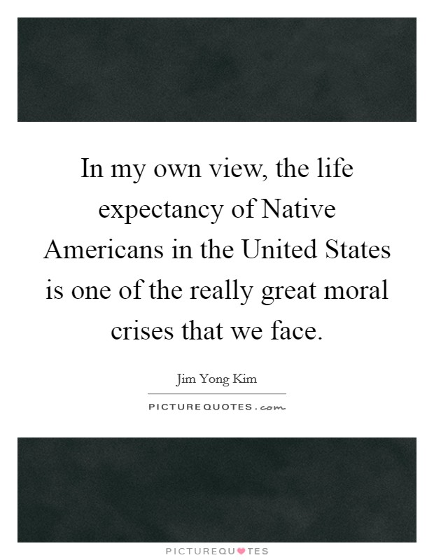 In my own view, the life expectancy of Native Americans in the United States is one of the really great moral crises that we face. Picture Quote #1