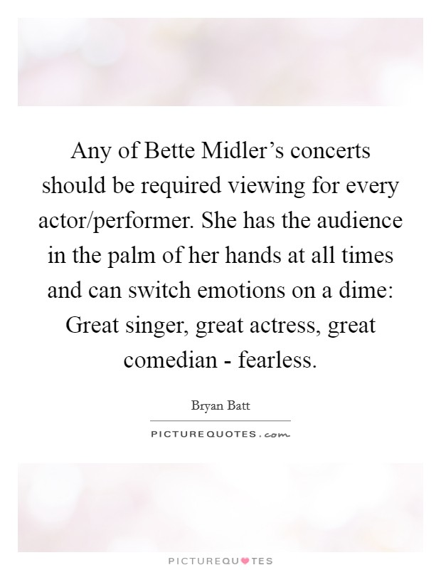 Any of Bette Midler's concerts should be required viewing for every actor/performer. She has the audience in the palm of her hands at all times and can switch emotions on a dime: Great singer, great actress, great comedian - fearless Picture Quote #1