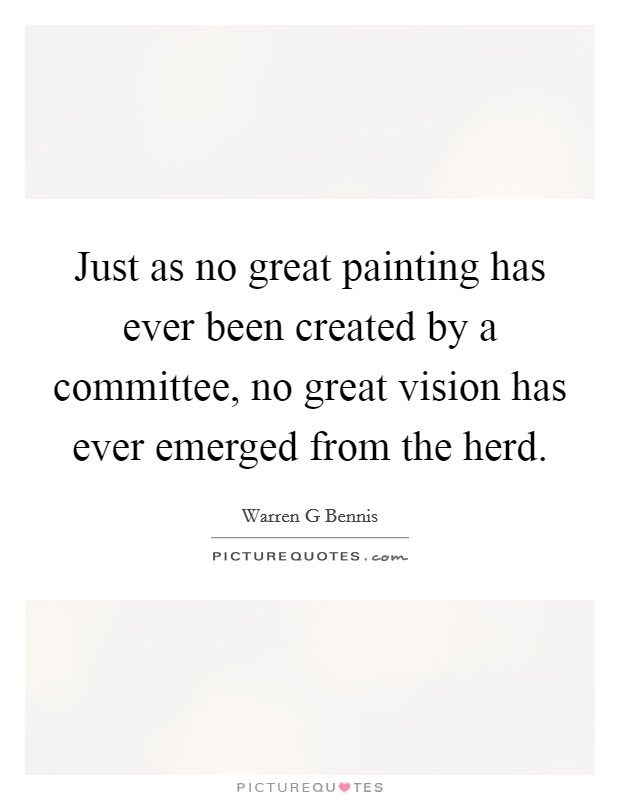 Just as no great painting has ever been created by a committee, no great vision has ever emerged from the herd Picture Quote #1