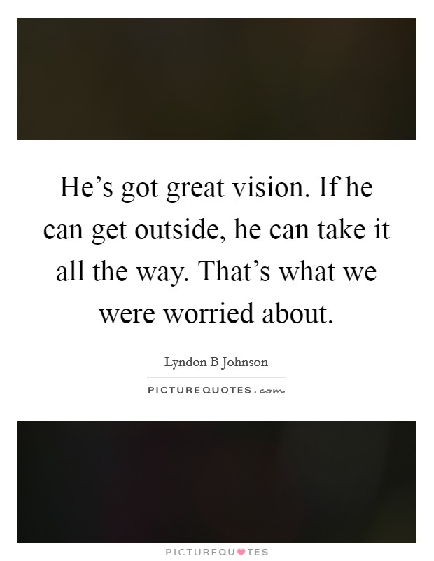 He's got great vision. If he can get outside, he can take it all the way. That's what we were worried about Picture Quote #1