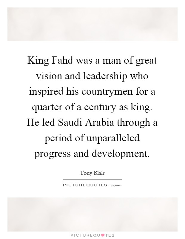 King Fahd was a man of great vision and leadership who inspired his countrymen for a quarter of a century as king. He led Saudi Arabia through a period of unparalleled progress and development Picture Quote #1