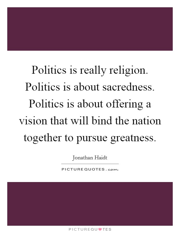 Politics is really religion. Politics is about sacredness. Politics is about offering a vision that will bind the nation together to pursue greatness Picture Quote #1