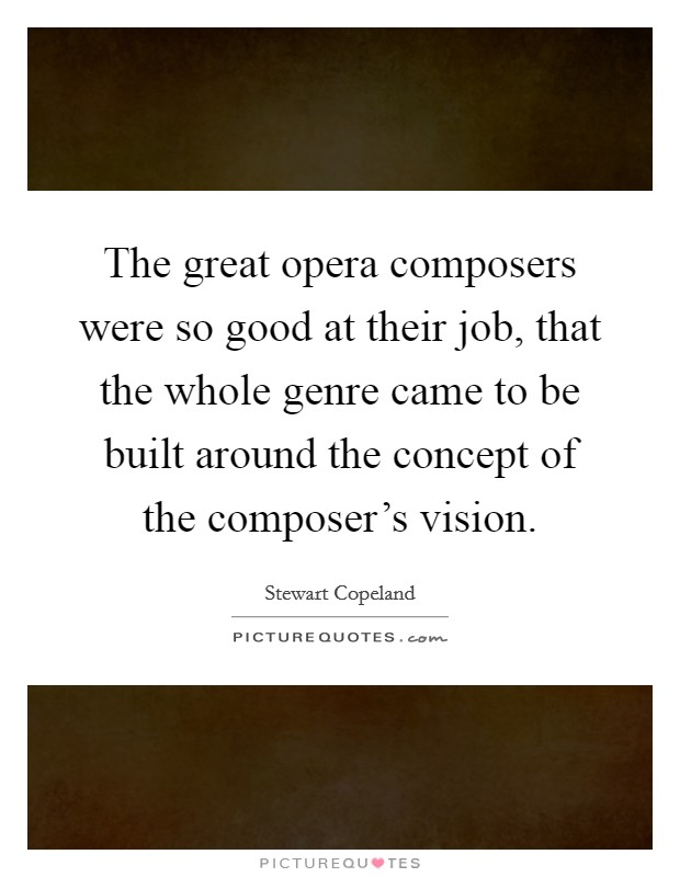 The great opera composers were so good at their job, that the whole genre came to be built around the concept of the composer's vision Picture Quote #1
