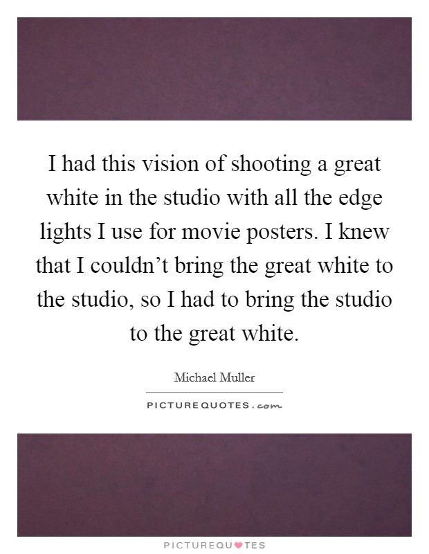 I had this vision of shooting a great white in the studio with all the edge lights I use for movie posters. I knew that I couldn't bring the great white to the studio, so I had to bring the studio to the great white Picture Quote #1