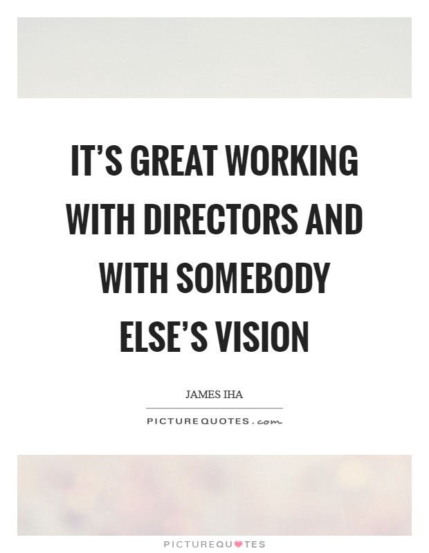It's great working with directors and with somebody else's vision Picture Quote #1