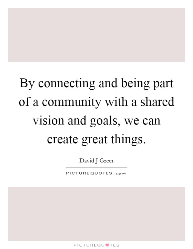 By connecting and being part of a community with a shared vision and goals, we can create great things Picture Quote #1