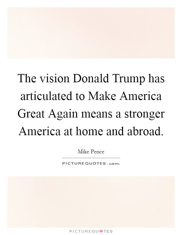 The vision Donald Trump has articulated to Make America Great Again means a stronger America at home and abroad Picture Quote #1