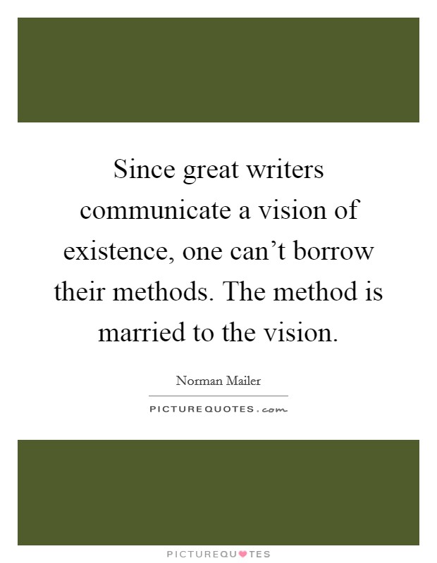 Since great writers communicate a vision of existence, one can't borrow their methods. The method is married to the vision Picture Quote #1
