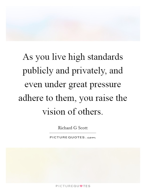 As you live high standards publicly and privately, and even under great pressure adhere to them, you raise the vision of others Picture Quote #1