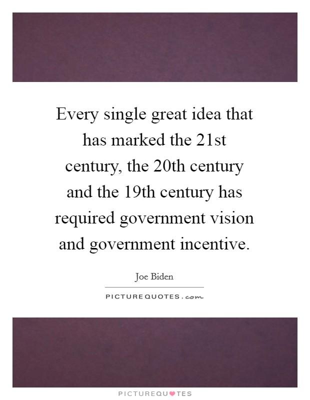 Every single great idea that has marked the 21st century, the 20th century and the 19th century has required government vision and government incentive Picture Quote #1
