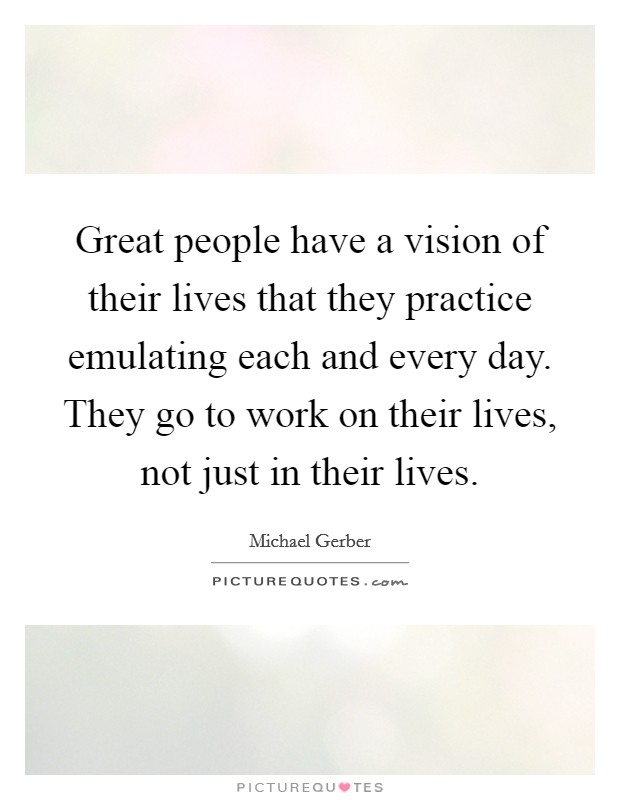 Great people have a vision of their lives that they practice emulating each and every day. They go to work on their lives, not just in their lives Picture Quote #1