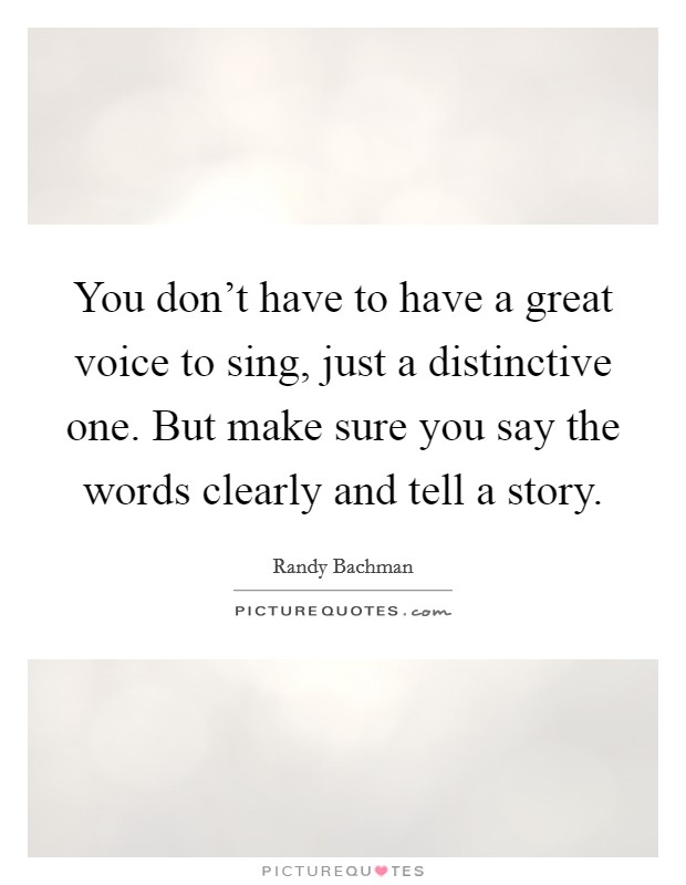 You don't have to have a great voice to sing, just a distinctive one. But make sure you say the words clearly and tell a story Picture Quote #1
