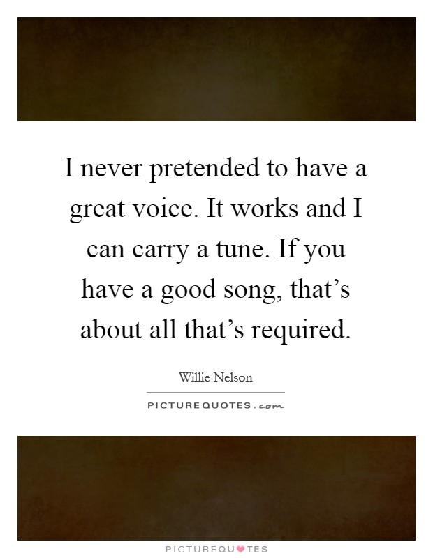 I never pretended to have a great voice. It works and I can carry a tune. If you have a good song, that's about all that's required Picture Quote #1