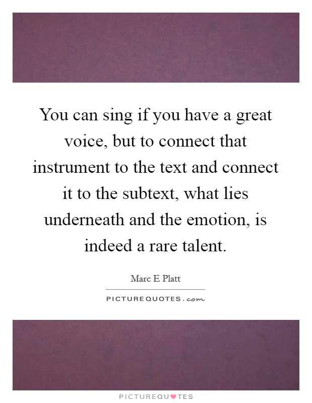 You can sing if you have a great voice, but to connect that instrument to the text and connect it to the subtext, what lies underneath and the emotion, is indeed a rare talent Picture Quote #1