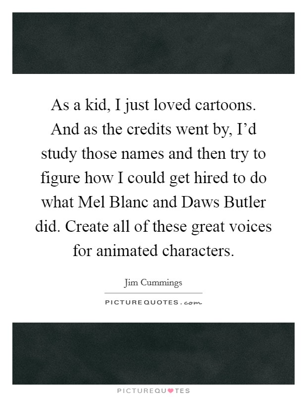 As a kid, I just loved cartoons. And as the credits went by, I'd study those names and then try to figure how I could get hired to do what Mel Blanc and Daws Butler did. Create all of these great voices for animated characters Picture Quote #1
