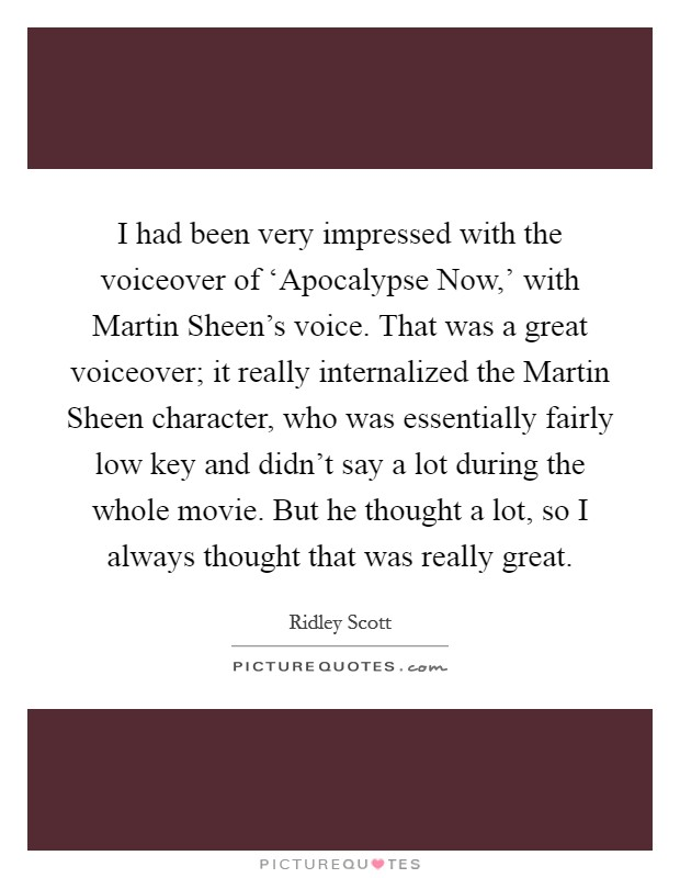 I had been very impressed with the voiceover of 'Apocalypse Now,' with Martin Sheen's voice. That was a great voiceover; it really internalized the Martin Sheen character, who was essentially fairly low key and didn't say a lot during the whole movie. But he thought a lot, so I always thought that was really great Picture Quote #1