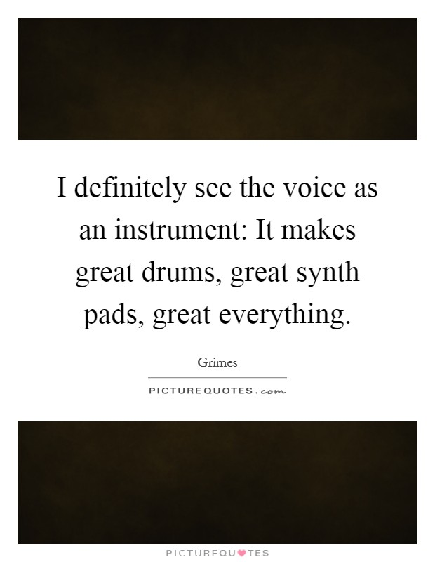I definitely see the voice as an instrument: It makes great drums, great synth pads, great everything Picture Quote #1