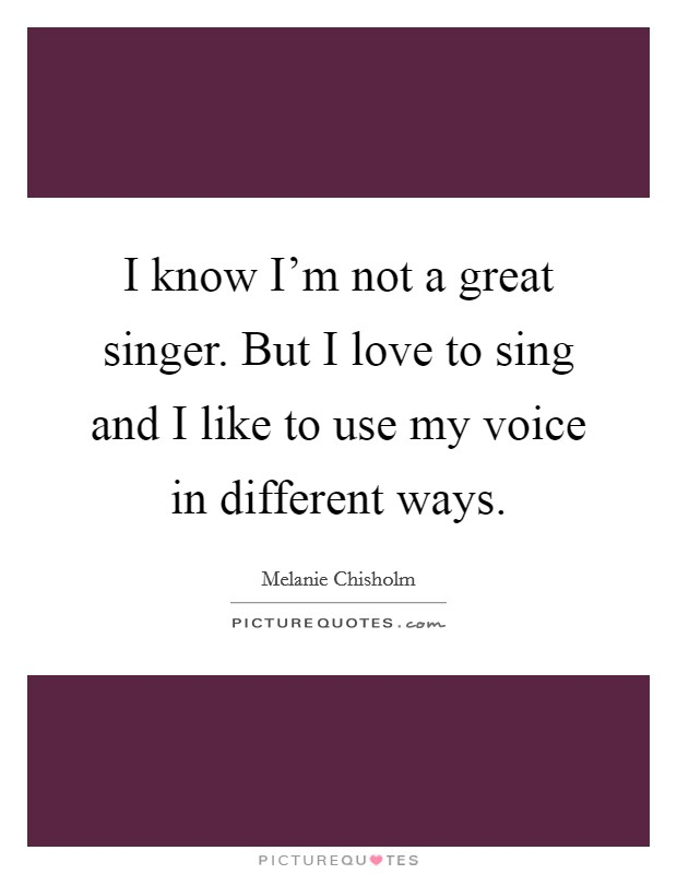 I know I'm not a great singer. But I love to sing and I like to use my voice in different ways Picture Quote #1
