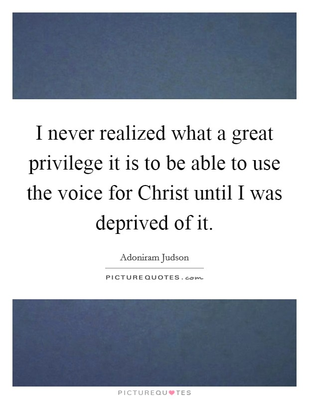 I never realized what a great privilege it is to be able to use the voice for Christ until I was deprived of it Picture Quote #1