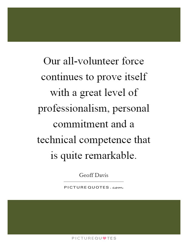 Our all-volunteer force continues to prove itself with a great level of professionalism, personal commitment and a technical competence that is quite remarkable Picture Quote #1