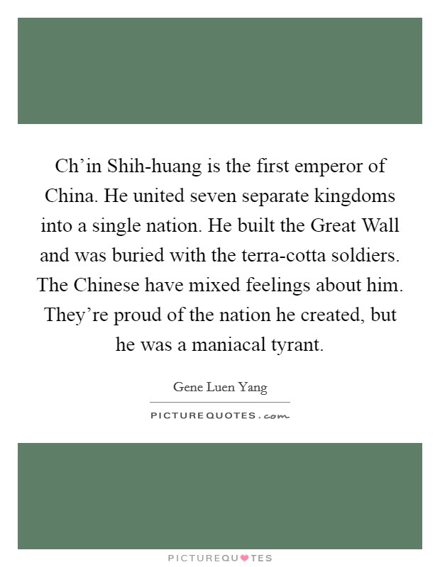 Ch'in Shih-huang is the first emperor of China. He united seven separate kingdoms into a single nation. He built the Great Wall and was buried with the terra-cotta soldiers. The Chinese have mixed feelings about him. They're proud of the nation he created, but he was a maniacal tyrant Picture Quote #1