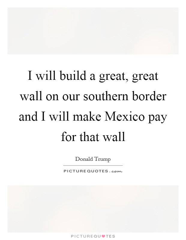 I will build a great, great wall on our southern border and I will make Mexico pay for that wall Picture Quote #1