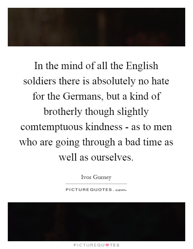 In the mind of all the English soldiers there is absolutely no hate for the Germans, but a kind of brotherly though slightly comtemptuous kindness - as to men who are going through a bad time as well as ourselves Picture Quote #1