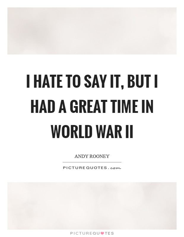 I hate to say it, but I had a great time in World War II Picture Quote #1