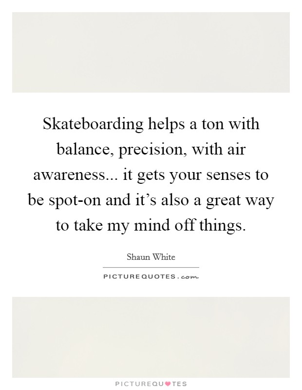 Skateboarding helps a ton with balance, precision, with air awareness... it gets your senses to be spot-on and it's also a great way to take my mind off things Picture Quote #1